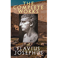 The Complete Works of Flavius Josephus: History of the Jewish War against the Romans, The Antiquities of the Jews, Against Apion, Discourse to the Greeks concerning Hades & Autobiography
