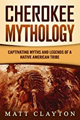 Cherokee Mythology: Captivating Myths and Legends of a Native American Tribe Kindle Edition