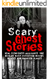 Scary Ghost Stories: REAL Eyewitness Accounts: The Worlds Most Possessed Woods, Houses And Haunted Places (Bizarre True Stories Book 1)