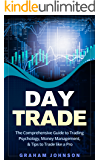 Day Trade: The Comprehensive Guide to Trading Psychology, Money Management, & Tips to Trade like a Pro (Trading Series Book 1)