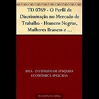 TD 0769 - O Perfil da Discriminação no Mercado de Trabalho - Homens Negros, Mulheres Brancas e Mulheres Negras