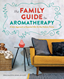 The Family Guide to Aromatherapy: A Safe Approach to Essential Oils for the Holistic Home