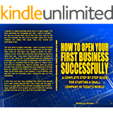 HOW TO OPEN YOUR FIRST BUSINESS SUCCESSFULLY: A COMPLETE STEP BY STEP GUIDE FOR STARTING A SMALL COMPANY IN TODAY'S WORLD (Learning New Things Book 2)