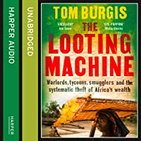 The Looting Machine: Warlords, Tycoons, Smugglers and the Systematic Theft of Africa's Wealth