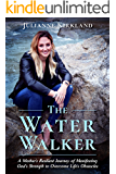 The Water Walker: A Mother's Resilient Journey of Manifesting God's Strength to Overcome Life's Obstacles