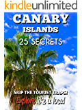 Canary Islands 25 Secrets - The Locals Travel Guide  For Your Trip to the Canary Islands and Tenerife 2016: Skip the tourist traps and explore like a local : Where to Go, Eat & Party