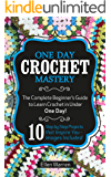 Crochet: One Day Crochet Mastery: The Complete Beginner's Guide to Learn Crochet in Under 1 Day! - 10 Step by Step Projects That Inspire You - Images Included