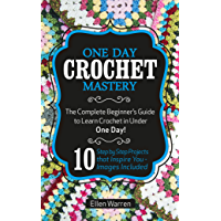 CROCHET: ONE DAY CROCHET MASTERY: The Complete Beginner's Guide to Learn Crochet in Under 1 Day! - 10 Step by Step Projects That Inspire You – Images Included (English Edition)