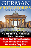 German Short Stories for Beginners 10 Modern & Hilarious Short Stories to Grow Your German Language Skills, Vocabulary & Learn German the Easy Way: German edition book 1 of 2 (English Edition)