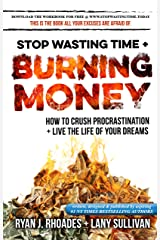 Stop Wasting Time & Burning Money: How to Crush Procrastination & Live the Life of Your Dreams Kindle Edition