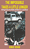 The Impossible Takes a Little Longer: Driving Across the World and Back in a Land Rover