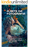 A Arte da Fotografia: Aprenda a fotografar profissionalmente de forma rápida