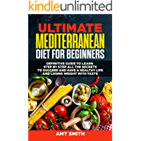 The Ultimate Mediterranean Diet for Beginners: Definitive Guide to Learn Step by Step All the Secrets to Succeed and Have a Healthy Life and Losing Weight with Taste (English Edition)