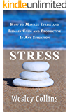 Stress: How to stop stress and remain calm and productive in any situation.