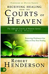 Receiving Healing from the Courts of Heaven: Removing Hindrances that Delay or Deny Healing Kindle Edition