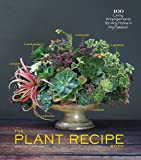 The Plant Recipe Book: 100 Living Arrangements for Any Home in Any Season