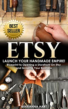 Etsy: Launch Your Handmade Empire!- Blueprint to Opening a Storefront On Etsy and Growing Your Business