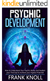 Psychic Development: The Complete Psychic Development for Beginners: Psychic Development: How to Understand You Psychic Ability and Awaken your Third Eye to Achieve your Highest Potential