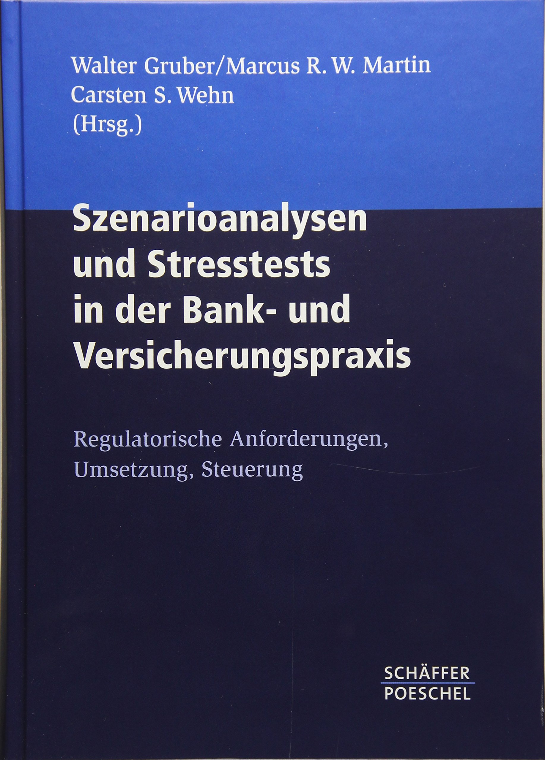 Szenarioanalysen und Stresstests in der Bank- und Versicherungspraxis: Regulatorische Anforderungen, Umsetzung, Steuerung