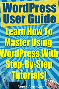WordPress User Guide: Learn How To Master Using WordPress With Step-By-Step Tutorials! (WordPress Training Guides For Business Book 3)