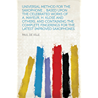 Universal Method for the Saxophone ... Based Upon the Celebrated Works of A. Mayeur, H. Klosé and Others, and Containing the Complete Fingerings for the Latest Improved Saxophones (English Edition)