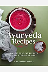 Ayurveda Recipes: A Magic That Can Improve Your Overall Health Kindle Edition