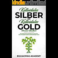 Kolloidales Silber und kolloidales Gold – Premium Handbuch: Die beiden besten Antibiotikums unserer Zeit. Das Immunsystem stärken und Entzündungen heilen.