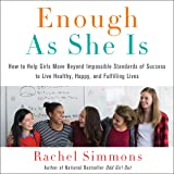 Enough as She Is: How to Help Girls Move Beyond Impossible Standards of Success to Live Healthy, Happy, and Fulfilling Lives