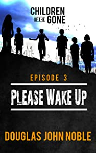 Please Wake Up - Children of the Gone: Post Apocalyptic Young Adult Series - Episode 3 of 12