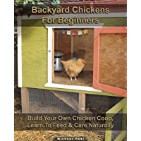 Backyard Chickens For Beginners: Build Your Own Chicken Coop, Learn To Feed & Care Naturally (English Edition)