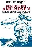 Roald Engelbert Amundsen. L'eroe dei ghiacci polari