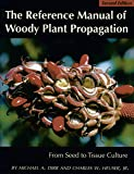 The Reference Manual of Woody Plant Propagation: From Seed to Tissue Culture : A Practical Working Guide to the Propagation of over 1100 Species, Va