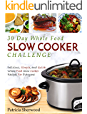 30 Day Whole Food Slow Cooker Challenge: Delicious, Simple, and Quick Whole Food Slow Cooker Recipes For Everyone (Slow Cooker Cookbook)