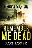 Remember Me Dead: UNDEAD UK: A Zombie Apocalypse Thriller
