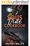 Sous Vide Cookbook: The Complete Cookbook for Beginners with Delicious, Quick & Easy Sous Vide Recipes for Everyday Meals to Make at Home for the Whole Family