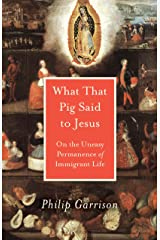 What That Pig Said to Jesus: On the Uneasy Permanence of Immigrant Life Kindle Edition