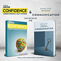 Grow Your Confidence, Assertiveness & Self-Esteem and Effective Modern Communication Skills: Two Books in One: Become…