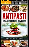 Antipasti - Italienische Momente für zu Hause: Verwöhnen Sie ihre Lieben mit den leckeren Vorspeisen und italienischen Antipasti. Einfache, traditionelle und raffinierte Spezialitäten Italiens