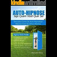 Auto Hipnose: Seja Quem Voce Quer Ser: Descubra Como Se Auto Hipnotizar Mesmo Com Os Olhos Abertos