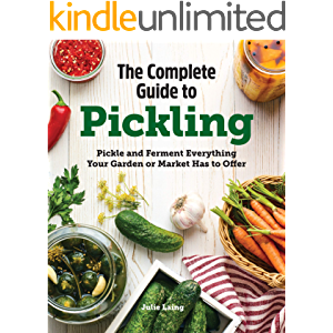 The Complete Guide to Pickling: Pickle and Ferment Everything Your Garden or Market Has to Offer