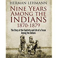 Nine Years Among the Indians, 1870-1879: The Story of the Captivity and Life of a Texan Among the Indians (English Edition)