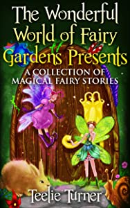The Wonderful World Of Fairy Gardens Presents: A Collection Of Magical Fairy Stories 1 (The Wonderful World Of Fairy Gardens Magical Fairy Stories)