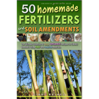 50 HOMEMADE FERTILIZERS AND SOIL AMENDMENTS: The Ultimate Collection of EASY, ORGANIC Recipes for Edible Gardens using FREE and Recycled Materials (Home Grown Fun Garden Series Book 1)
