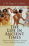 The Life in Ancient Times: Discoveries of Pompeii, Ancient Greece, Babylon & Assyria: Employments, Amusements, Customs, The Cities, Palaces, Monuments, The Literature and Fine Arts