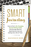 Smart Journaling: How to Form Life-Changing Journal Writing Habits that Actually Work for Reaching Any Goal and Getting…