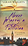 Never Marry a Politician (Choc Lit): A warm hearted, witty, wonderful read