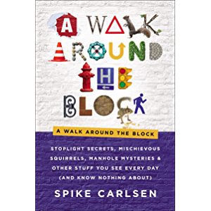 A Walk Around the Block: Stoplight Secrets, Mischievous Squirrels, Manhole Mysteries & Other Stuff You See Every Day…