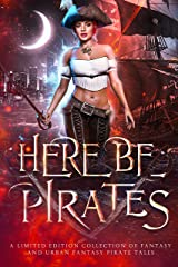 Here Be Pirates: A Collection of Fantasy, Urban Fantasy, and Paranormal Romance Kindle Edition