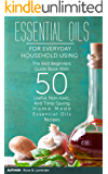 Essential Oils For Everyday Household Using: The Best Beginners Guide Book With 50 Useful, Non-toxic, And Time-Saving Home Made Essential Oils Recipes