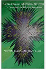Contemplatio, Absconsa, Mysteria: Alternate mysteries for Rosary beads Kindle Edition